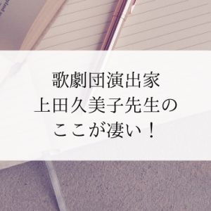 歌劇団演出家上田久美子先生のここが凄い!