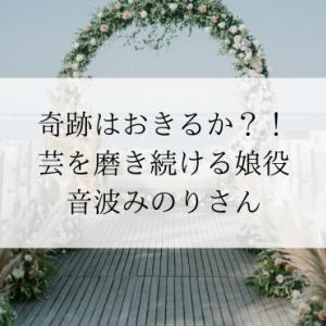 奇跡はおきるか?!芸を磨き続ける娘役・音波みのりさん