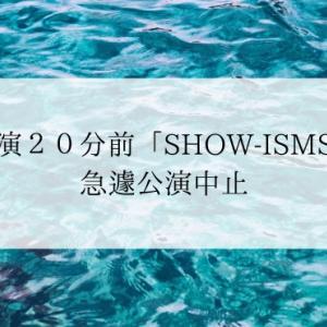 開演20分前「SHOW-ISMS」急遽公演中止