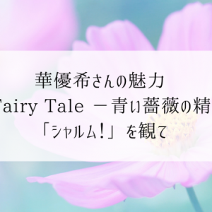 華優希さんの魅力「A Fairy Tale -青い薔薇の精-」「シャルム!」を観て