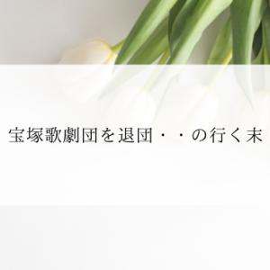 宝塚歌劇団を退団・・の行く末