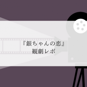 泣いて笑ってホロリ『銀ちゃんの恋』観劇レポ