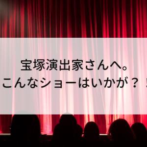 宝塚演出家さんへ。こんなショーはいかが?!