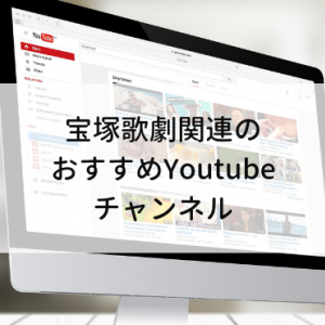 宝塚歌劇関連のおすすめYoutubeチャンネル