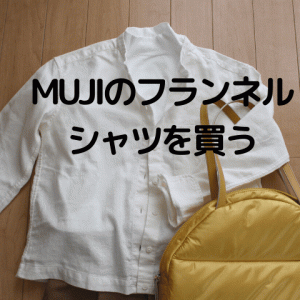 MUJIのフランネルシャツを買う。アラ還オバハンはもちろん白。