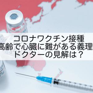 コロナワクチン接種 高齢で心臓に難がある義理母、ドクターの見解は???