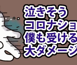 泣きそうコロナショック(1)僕も受けるよ大ダメージ!!
