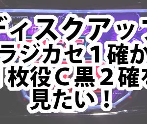 【ディスクアップ】強ラジカセ1確から1枚役C黒2確を見たい!