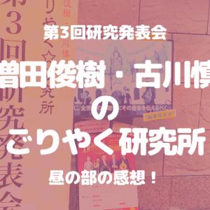 「増田俊樹・古川慎のごりやく研究所 第3回研究発表会」昼の部感想!