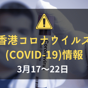 香港の新型コロナウイルス(COVID-19)の状況(2020年3月17~22日):香港入境者に14日隔離措置実施