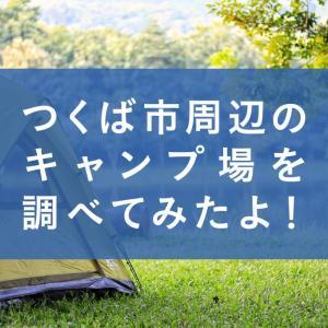 【気軽に行ける距離感で】つくば市周辺のキャンプ場を調べてみたよ!
