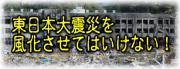 東日本大震災を風化させていけない!